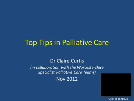 Top Tips in Palliative Care Dr Claire Curtis (in collaboration with the Worcestershire Specialist Palliative Care Teams) Nov 2012 Click to continue.