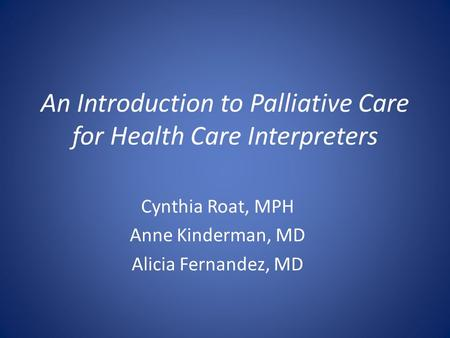 An Introduction to Palliative Care for Health Care Interpreters Cynthia Roat, MPH Anne Kinderman, MD Alicia Fernandez, MD.