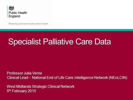 Specialist Palliative Care Data Professor Julia Verne Clinical Lead – National End of Life Care Intelligence Network (NEoLCIN) West Midlands Strategic.