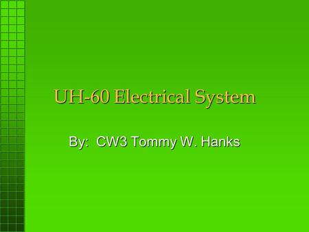 UH-60 Electrical System By: CW3 Tommy W. Hanks. OBJECTIVE: To develop the student instructor pilot's (IP) understanding of the UH-60 Electrical System.To.