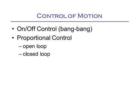 Control of Motion On/Off Control (bang-bang) Proportional Control –open loop –closed loop.