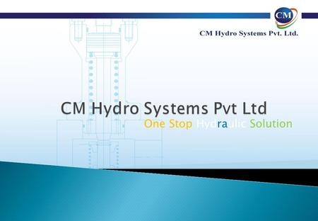 One Stop Hydraulic Solution. Mr I Basavaiah Chairman MTech IIT (Bombay) Mr I C Mallikarjuna Managing Director BE ( Industrial Production) CM Hydro Systems.