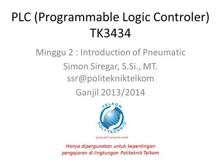 PLC (Programmable Logic Controler) TK3434 Minggu 2 : Introduction of Pneumatic Simon Siregar, S.Si., MT. Ganjil 2013/2014 Hanya dipergunakan.