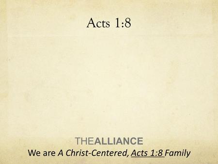 Acts 1:8 THEALLIANCE We are A Christ-Centered, Acts 1:8 Family.