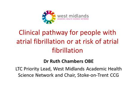 Clinical pathway for people with atrial fibrillation or at risk of atrial fibrillation Dr Ruth Chambers OBE LTC Priority Lead, West Midlands Academic Health.