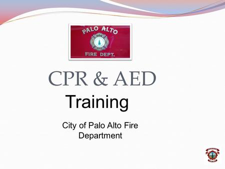 CPR & AED Training City of Palo Alto Fire Department.