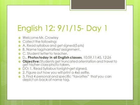 English 12: 9/1/15- Day 1  Welcome Mr. Crowley  Collect the following:  A. Read syllabus and get signed(5 pts)  B. Name tag/narrative/ assignment.