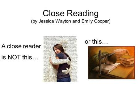 Close Reading (by Jessica Wayton and Emily Cooper) A close reader is NOT this… or this…