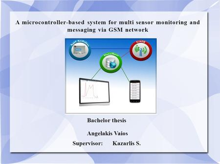A microcontroller-based system for multi sensor monitoring and messaging via GSM network Bachelor thesis Angelakis Vaios Supervisor:Kazarlis S.