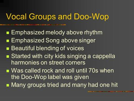 Vocal Groups and Doo-Wop Emphasized melody above rhythm Emphasized Song above singer Beautiful blending of voices Started with city kids singing a cappella.