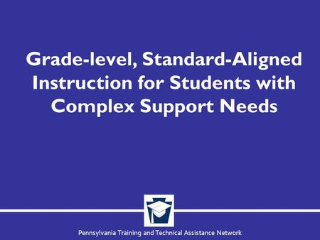 Pennsylvania Training and Technical Assistance Network Grade-level, Standard-Aligned Instruction for Students with Complex Support Needs.
