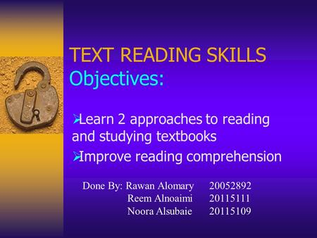 TEXT READING SKILLS Objectives:  Learn 2 approaches to reading and studying textbooks  Improve reading comprehension Done By: Rawan Alomary20052892 Reem.