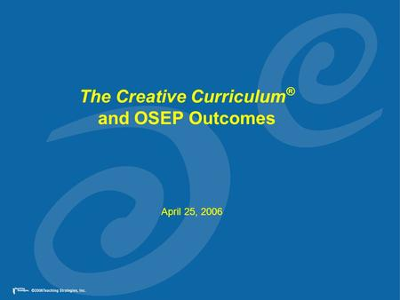 The Creative Curriculum ® and OSEP Outcomes April 25, 2006.