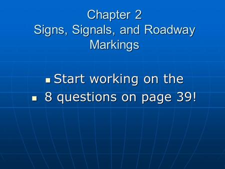 Chapter 2 Signs, Signals, and Roadway Markings Start working on the Start working on the 8 questions on page 39! 8 questions on page 39!