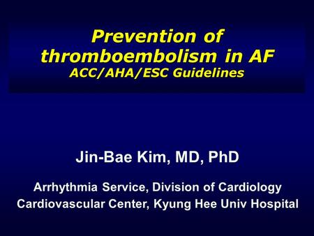 Prevention of thromboembolism in AF ACC/AHA/ESC Guidelines Jin-Bae Kim, MD, PhD Arrhythmia Service, Division of Cardiology Cardiovascular Center, Kyung.