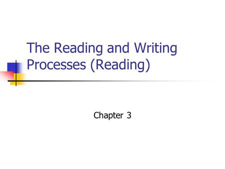 The Reading and Writing Processes (Reading) Chapter 3.