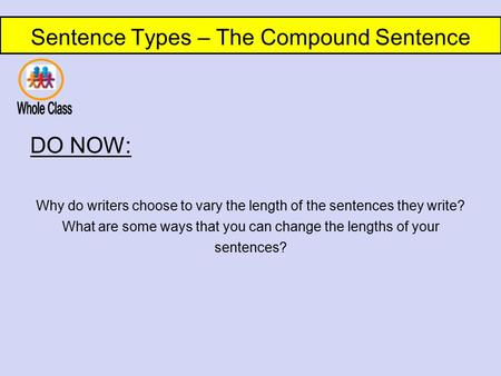 Sentence Types – The Compound Sentence DO NOW: Why do writers choose to vary the length of the sentences they write? What are some ways that you can change.