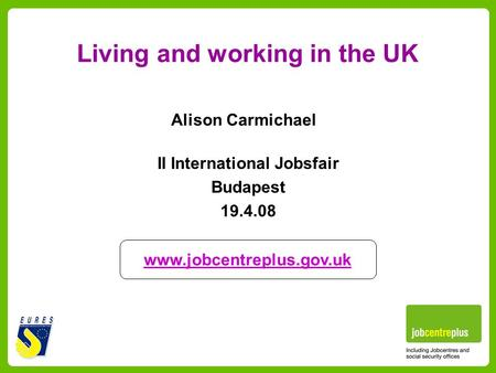 Alison Carmichael Living and working in the UK www.jobcentreplus.gov.uk II International Jobsfair Budapest 19.4.08.