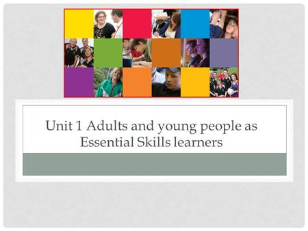 Unit 1 Adults and young people as Essential Skills learners.