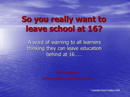 So you really want to leave school at 16? A word of warning to all learners thinking they can leave education behind at 16…… David Hughes www.myopeus.com/learningpost.