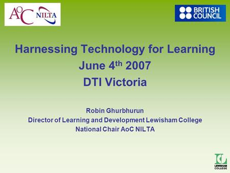 Harnessing Technology for Learning June 4 th 2007 DTI Victoria Robin Ghurbhurun Director of Learning and Development Lewisham College National Chair AoC.