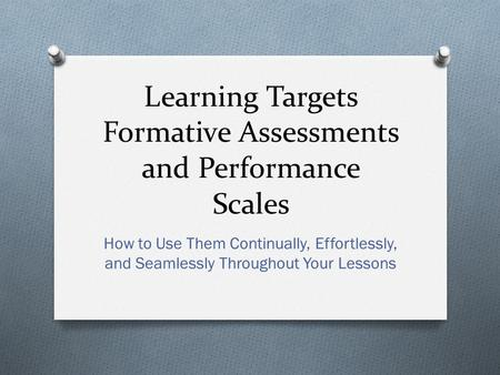 Learning Targets Formative Assessments and Performance Scales How to Use Them Continually, Effortlessly, and Seamlessly Throughout Your Lessons.