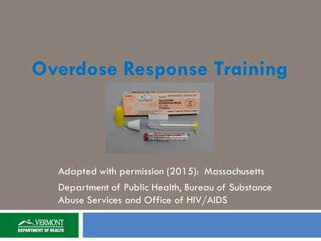 Overdose Response Training Adapted with permission (2015): Massachusetts Department of Public Health, Bureau of Substance Abuse Services and Office of.