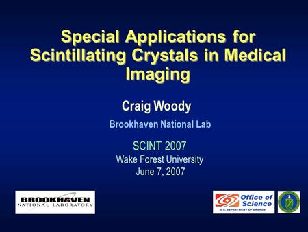 Special Applications for Scintillating Crystals in Medical Imaging Craig Woody Brookhaven National Lab SCINT 2007 Wake Forest University June 7, 2007.