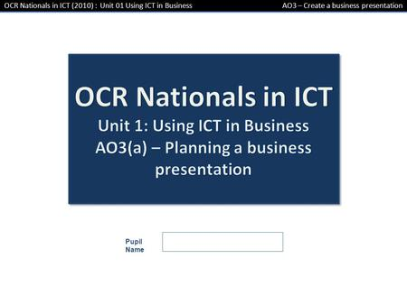 OCR Nationals in ICT (2010) : Unit 01 Using ICT in BusinessAO3 – Create a business presentation Pupil Name.