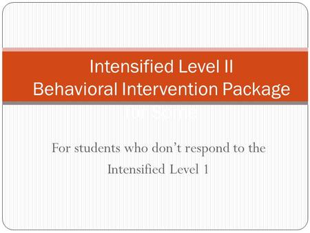 For students who don't respond to the Intensified Level 1 Intensified Level II Behavioral Intervention Package for Some 1.