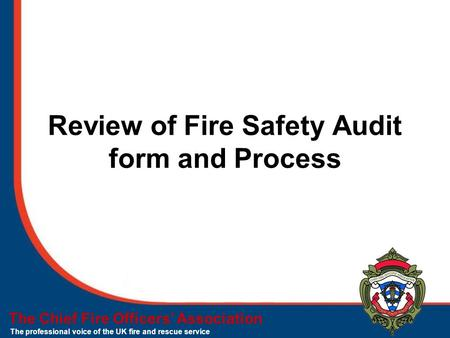 The Chief Fire Officers' Association The professional voice of the UK fire and rescue service Review of Fire Safety Audit form and Process.
