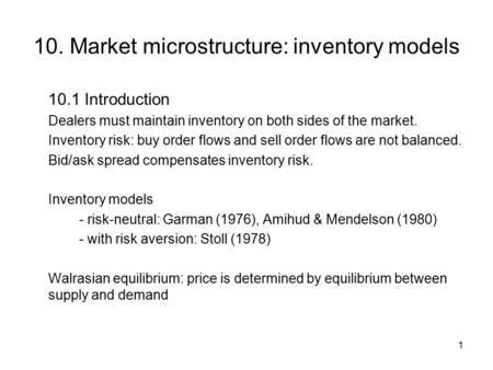 1 10. Market microstructure: inventory models 10.1 Introduction Dealers must maintain inventory on both sides of the market. Inventory risk: buy order.