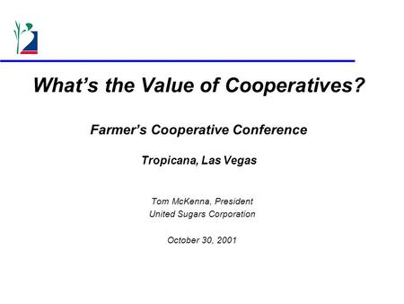 What's the Value of Cooperatives? Farmer's Cooperative Conference Tropicana, Las Vegas Tom McKenna, President United Sugars Corporation October 30, 2001.