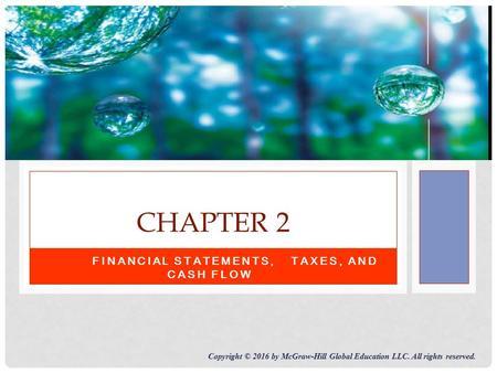 FINANCIAL STATEMENTS,TAXES, AND CASH FLOW CHAPTER 2 Copyright © 2016 by McGraw-Hill Global Education LLC. All rights reserved.