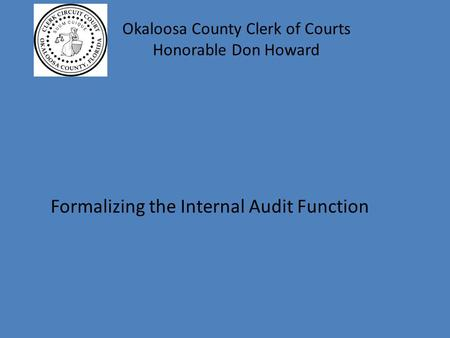 Okaloosa County Clerk of Courts Honorable Don Howard Formalizing the Internal Audit Function.
