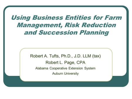 Using Business Entities for Farm Management, Risk Reduction and Succession Planning Robert A. Tufts, Ph.D., J.D. LLM (tax) Robert L. Page, CPA Alabama.