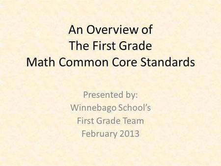 An Overview of The First Grade Math Common Core Standards Presented by: Winnebago School's First Grade Team February 2013.
