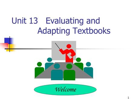 1 Unit 13 Evaluating and Adapting Textbooks Welcome.