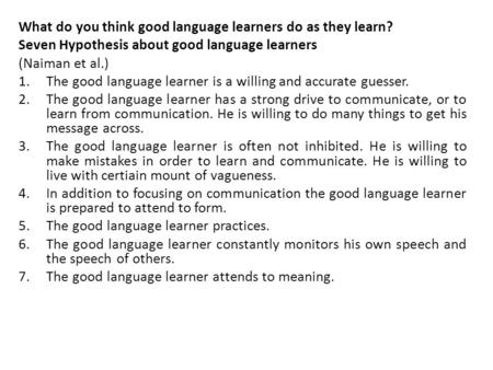 What do you think good language learners do as they learn? Seven Hypothesis about good language learners (Naiman et al.) 1.The good language learner is.