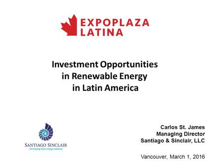 Investment Opportunities in Renewable Energy in Latin America Vancouver, March 1, 2016 Carlos St. James Managing Director Santiago & Sinclair, LLC.