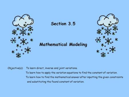 Section 3.5 Mathematical Modeling Objective(s): To learn direct, inverse and joint variations. To learn how to apply the variation equations to find the.