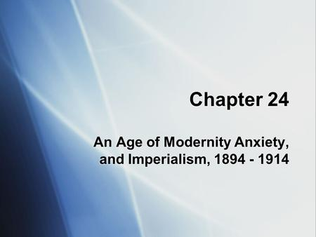 Chapter 24 An Age <strong>of</strong> Modernity Anxiety, and Imperialism, 1894 - 1914.
