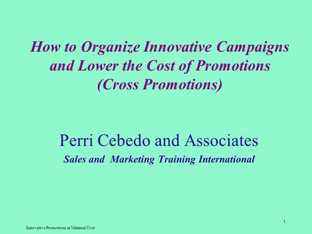 Innovative Promotions at Minimal Cost 1 How to Organize Innovative Campaigns and Lower the Cost of Promotions (Cross Promotions) Perri Cebedo and Associates.