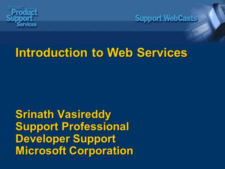 Introduction to Web Services Srinath Vasireddy Support Professional Developer Support Microsoft Corporation.