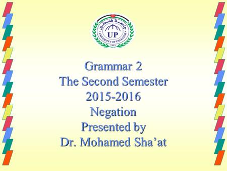 Grammar 2 The Second Semester 2015-2016 Negation Presented by Dr. Mohamed Sha'at.