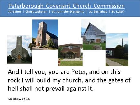 Peterborough Covenant Church Commission All Saints | Christ Lutheran | St. John the Evangelist | St. Barnabas | St. Luke's And I tell you, you are Peter,