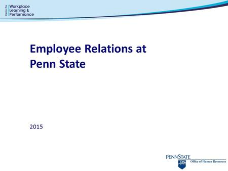 Employee Relations at Penn State 2015. Employee Relations Division Provides guidance and assistance to management and employees in: o Dispute resolution,