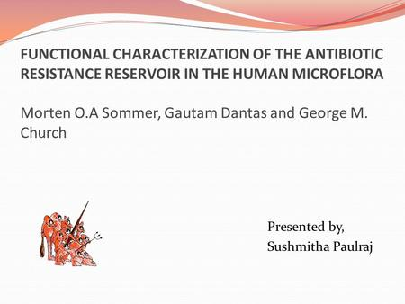 FUNCTIONAL CHARACTERIZATION OF THE ANTIBIOTIC RESISTANCE RESERVOIR IN THE HUMAN MICROFLORA Morten O.A Sommer, Gautam Dantas and George M. Church Presented.