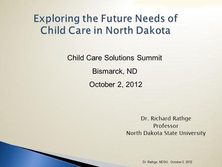 Exploring the Future Needs of Child Care in North Dakota Dr. Richard Rathge Professor North Dakota State University Child Care Solutions Summit Bismarck,