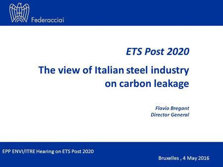 ETS Post 2020 The view of Italian steel industry on carbon leakage Flavio Bregant Director General EPP ENVI/ITRE Hearing on ETS Post 2020 Bruxelles, 4.